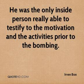 Irven Box - He was the only inside person really able to testify to the motivation and the activities prior to the bombing.