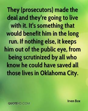 Irven Box - They (prosecutors) made the deal and they're going to live with it. It's something that would benefit him in the long run. If nothing else, it keeps him out of the public eye, from being scrutinized by all who know he could have saved all those lives in Oklahoma City.