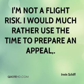 Irwin Schiff - I'm not a flight risk. I would much rather use the time to prepare an appeal.