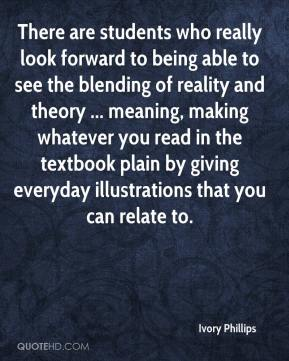 Ivory Phillips - There are students who really look forward to being able to see the blending of reality and theory ... meaning, making whatever you read in the textbook plain by giving everyday illustrations that you can relate to.