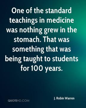 J. Robin Warren - One of the standard teachings in medicine was nothing grew in the stomach. That was something that was being taught to students for 100 years.