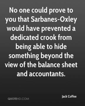 Jack Coffee - No one could prove to you that Sarbanes-Oxley would have prevented a dedicated crook from being able to hide something beyond the view of the balance sheet and accountants.