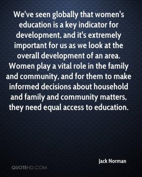 Jack Norman - We've seen globally that women's education is a key indicator for development, and it's extremely important for us as we look at the overall development of an area. Women play a vital role in the family and community, and for them to make informed decisions about household and family and community matters, they need equal access to education.