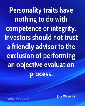 Jack Waymire - Personality traits have nothing to do with competence or integrity. Investors should not trust a friendly advisor to the exclusion of performing an objective evaluation process.