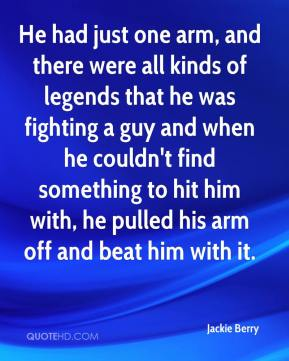 Jackie Berry - He had just one arm, and there were all kinds of legends that he was fighting a guy and when he couldn't find something to hit him with, he pulled his arm off and beat him with it.