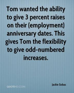 Jackie Sobas - Tom wanted the ability to give 3 percent raises on their (employment) anniversary dates. This gives Tom the flexibility to give odd-numbered increases.