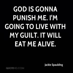 Jackie Spaulding - God is gonna punish me. I'm going to live with my guilt. It will eat me alive.