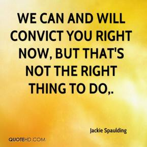 Jackie Spaulding - We can and will convict you right now, but that's not the right thing to do.