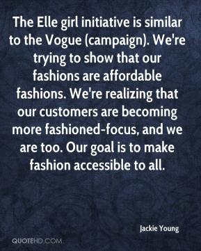 Jackie Young - The Elle girl initiative is similar to the Vogue (campaign). We're trying to show that our fashions are affordable fashions. We're realizing that our customers are becoming more fashioned-focus, and we are too. Our goal is to make fashion accessible to all.