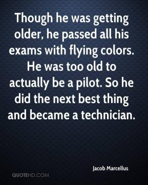 Jacob Marcellus - Though he was getting older, he passed all his exams with flying colors. He was too old to actually be a pilot. So he did the next best thing and became a technician.