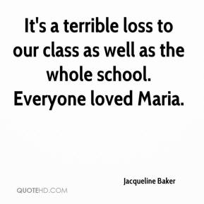 Jacqueline Baker - It's a terrible loss to our class as well as the whole school. Everyone loved Maria.