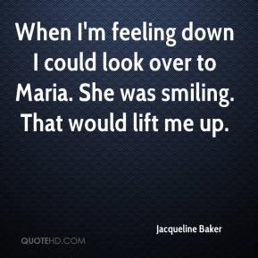 Jacqueline Baker - When I'm feeling down I could look over to Maria. She was smiling. That would lift me up.