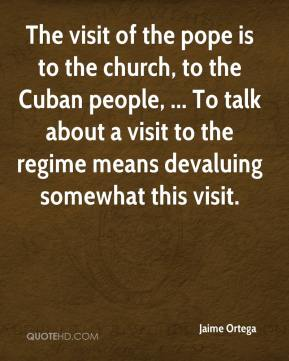 Jaime Ortega - The visit of the pope is to the church, to the Cuban people, ... To talk about a visit to the regime means devaluing somewhat this visit.