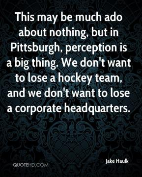 Jake Haulk - This may be much ado about nothing, but in Pittsburgh, perception is a big thing. We don't want to lose a hockey team, and we don't want to lose a corporate headquarters.