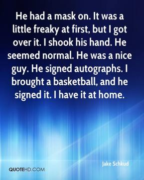 Jake Schkud - He had a mask on. It was a little freaky at first, but I got over it. I shook his hand. He seemed normal. He was a nice guy. He signed autographs. I brought a basketball, and he signed it. I have it at home.