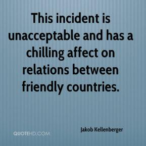 Jakob Kellenberger - This incident is unacceptable and has a chilling affect on relations between friendly countries.