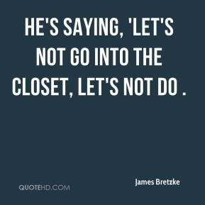 James Bretzke - He's saying, 'Let's not go into the closet, let's not do .