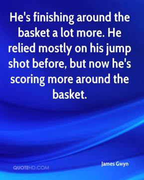 James Gwyn - He's finishing around the basket a lot more. He relied mostly on his jump shot before, but now he's scoring more around the basket.