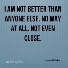 James Holzier - I am not better than anyone else. No way at all. Not even close.