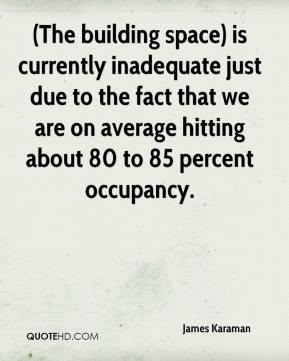James Karaman - (The building space) is currently inadequate just due to the fact that we are on average hitting about 80 to 85 percent occupancy.
