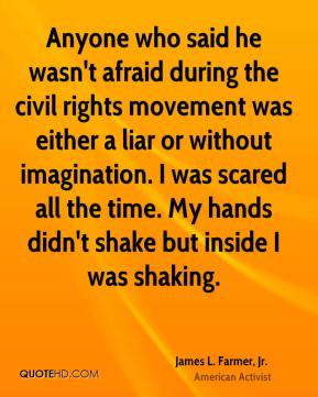 James L. Farmer, Jr. - Anyone who said he wasn't afraid during the civil rights movement was either a liar or without imagination. I was scared all the time. My hands didn't shake but inside I was shaking.