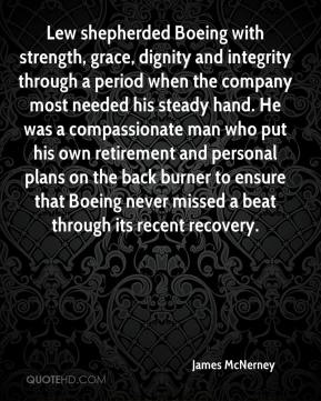 James McNerney - Lew shepherded Boeing with strength, grace, dignity and integrity through a period when the company most needed his steady hand. He was a compassionate man who put his own retirement and personal plans on the back burner to ensure that Boeing never missed a beat through its recent recovery.