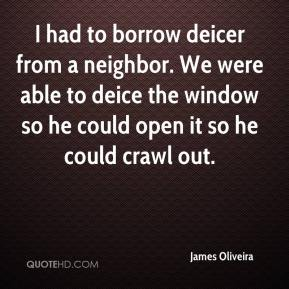 James Oliveira - I had to borrow deicer from a neighbor. We were able to deice the window so he could open it so he could crawl out.