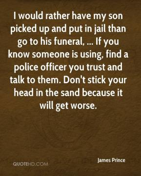 James Prince - I would rather have my son picked up and put in jail than go to his funeral, ... If you know someone is using, find a police officer you trust and talk to them. Don't stick your head in the sand because it will get worse.
