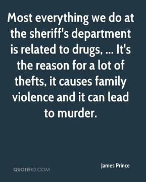 James Prince - Most everything we do at the sheriff's department is related to drugs, ... It's the reason for a lot of thefts, it causes family violence and it can lead to murder.