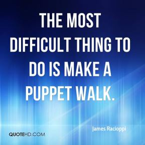 James Racioppi - The most difficult thing to do is make a puppet walk.