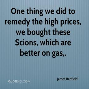 James Redfield - One thing we did to remedy the high prices, we bought these Scions, which are better on gas.