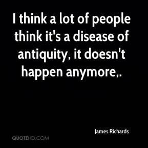 James Richards - I think a lot of people think it's a disease of antiquity, it doesn't happen anymore.