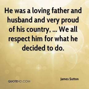 James Sutton - He was a loving father and husband and very proud of his country, ... We all respect him for what he decided to do.