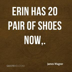 James Wagner - Erin has 20 pair of shoes now.