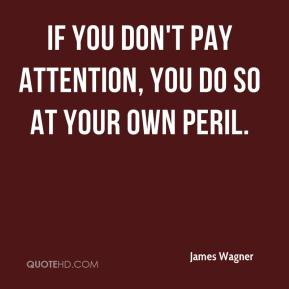 James Wagner - If you don't pay attention, you do so at your own peril.