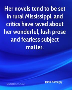 Jamie Kornegay - Her novels tend to be set in rural Mississippi, and critics have raved about her wonderful, lush prose and fearless subject matter.