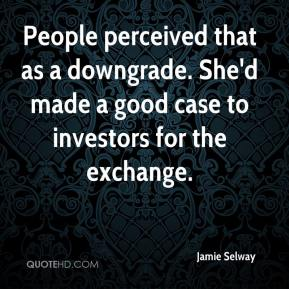 Jamie Selway - People perceived that as a downgrade. She'd made a good case to investors for the exchange.