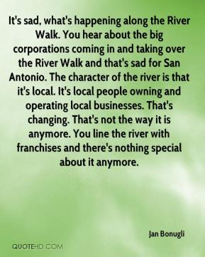 Jan Bonugli - It's sad, what's happening along the River Walk. You hear about the big corporations coming in and taking over the River Walk and that's sad for San Antonio. The character of the river is that it's local. It's local people owning and operating local businesses. That's changing. That's not the way it is anymore. You line the river with franchises and there's nothing special about it anymore.