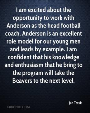 Jan Travis - I am excited about the opportunity to work with Anderson as the head football coach. Anderson is an excellent role model for our young men and leads by example. I am confident that his knowledge and enthusiasm that he bring to the program will take the Beavers to the next level.