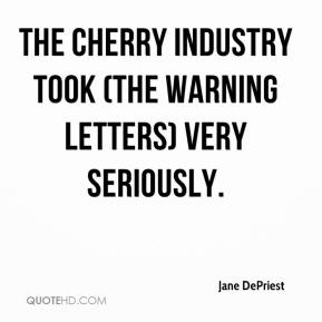 Jane DePriest  - The cherry industry took (the warning letters) very seriously.