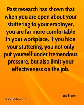 Jane Fraser  - Past research has shown that when you are open about your stuttering to your employer, you are far more comfortable in your workplace. If you hide your stuttering, you not only put yourself under tremendous pressure, but also limit your effectiveness on the job.
