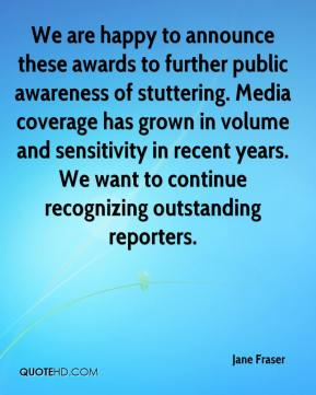 Jane Fraser  - We are happy to announce these awards to further public awareness of stuttering. Media coverage has grown in volume and sensitivity in recent years. We want to continue recognizing outstanding reporters.