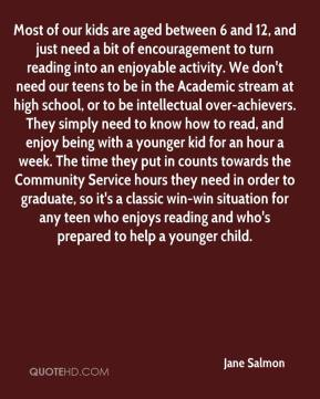 Jane Salmon  - Most of our kids are aged between 6 and 12, and just need a bit of encouragement to turn reading into an enjoyable activity. We don't need our teens to be in the Academic stream at high school, or to be intellectual over-achievers. They simply need to know how to read, and enjoy being with a younger kid for an hour a week. The time they put in counts towards the Community Service hours they need in order to graduate, so it's a classic win-win situation for any teen who enjoys reading and who's prepared to help a younger child.