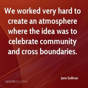 Jane Sullivan  - We worked very hard to create an atmosphere where the idea was to celebrate community and cross boundaries.