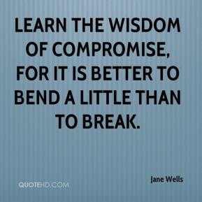 Jane Wells  - Learn the wisdom of compromise, for it is better to bend a little than to break.