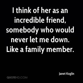 Janet Koglin  - I think of her as an incredible friend, somebody who would never let me down. Like a family member.