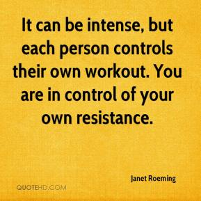 Janet Roeming  - It can be intense, but each person controls their own workout. You are in control of your own resistance.