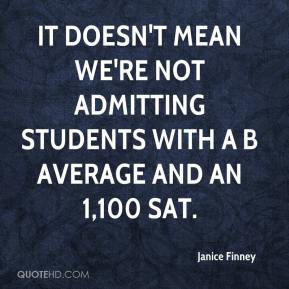 Janice Finney  - It doesn't mean we're not admitting students with a B average and an 1,100 SAT.