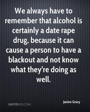 Janine Gracy  - We always have to remember that alcohol is certainly a date rape drug, because it can cause a person to have a blackout and not know what they're doing as well.