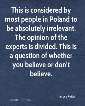 Janusz Reiter  - This is considered by most people in Poland to be absolutely irrelevant. The opinion of the experts is divided. This is a question of whether you believe or don't believe.